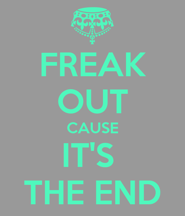 FREAK OUT CAUSE IT'S  THE END