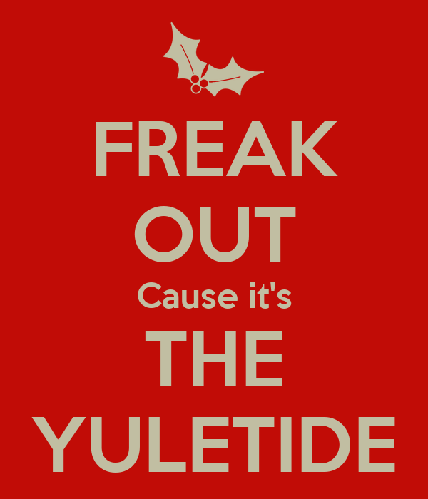 FREAK OUT Cause it's THE YULETIDE