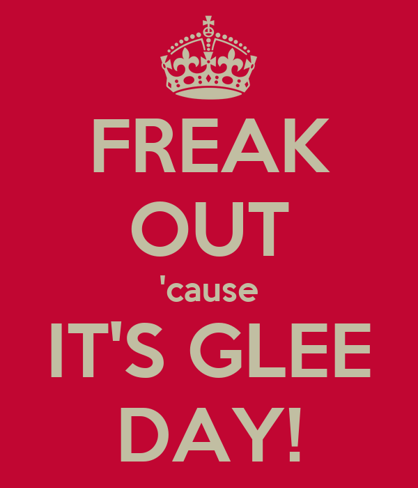 FREAK OUT 'cause IT'S GLEE DAY!