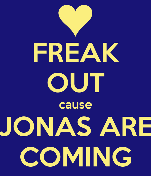 FREAK OUT cause JONAS ARE COMING