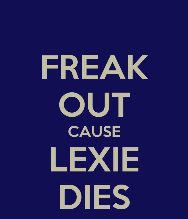 FREAK OUT CAUSE LEXIE DIES