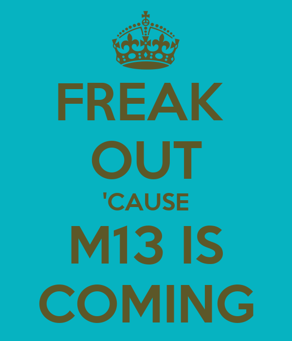 FREAK  OUT 'CAUSE M13 IS COMING