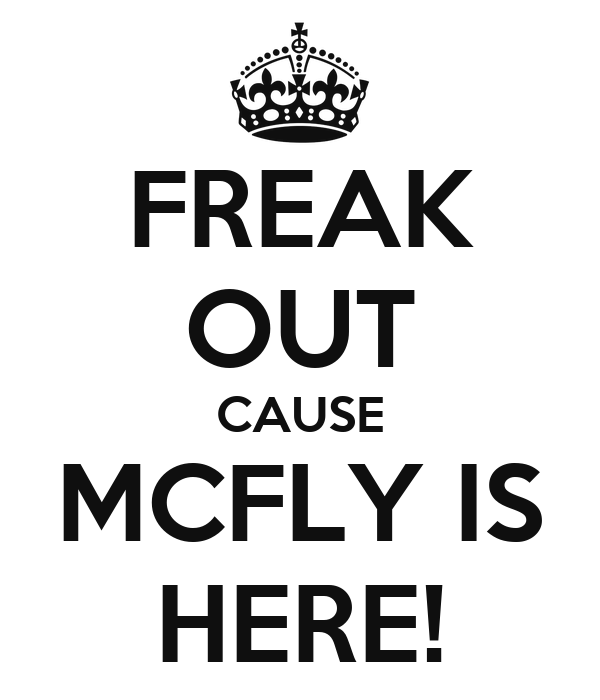 FREAK OUT CAUSE MCFLY IS HERE!