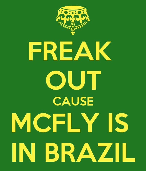 FREAK  OUT CAUSE MCFLY IS  IN BRAZIL