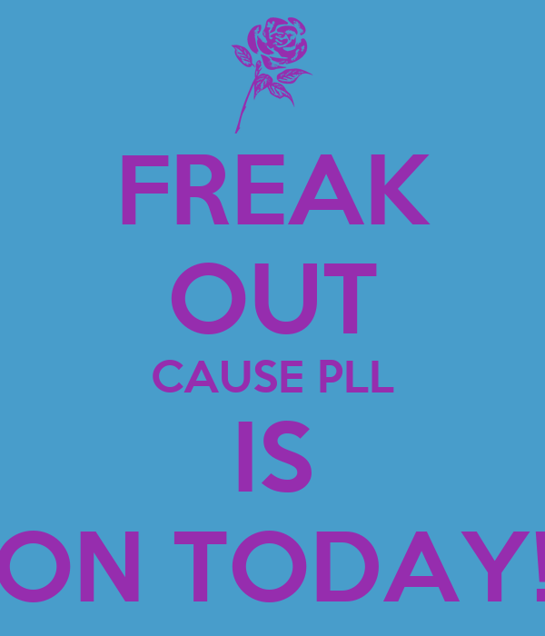 FREAK OUT CAUSE PLL IS ON TODAY!
