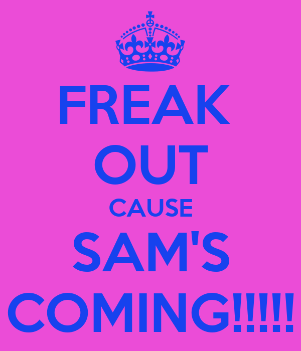 FREAK  OUT CAUSE SAM'S COMING!!!!!