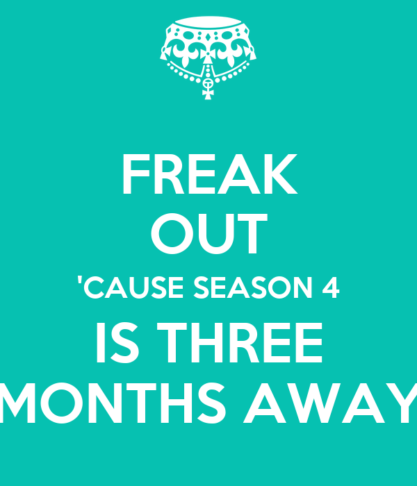 FREAK OUT 'CAUSE SEASON 4 IS THREE MONTHS AWAY