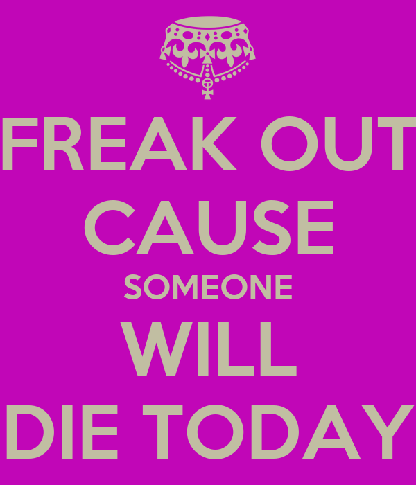 FREAK OUT CAUSE SOMEONE WILL DIE TODAY