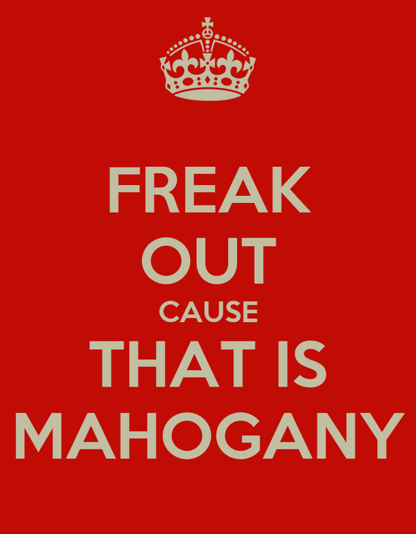 FREAK OUT CAUSE THAT IS MAHOGANY