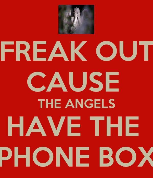 FREAK OUT CAUSE  THE ANGELS HAVE THE  PHONE BOX