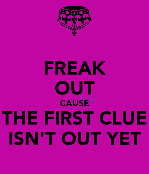 FREAK OUT CAUSE THE FIRST CLUE ISN'T OUT YET