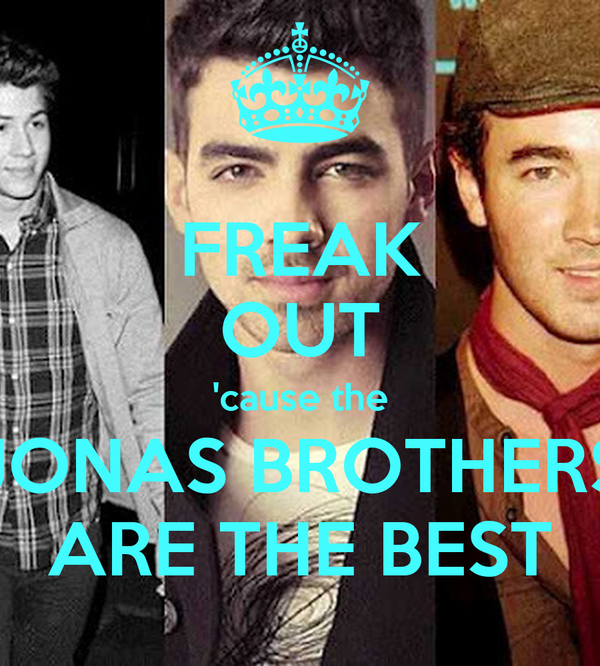 FREAK OUT 'cause the JONAS BROTHERS ARE THE BEST