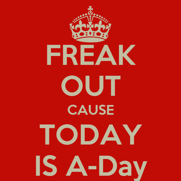 FREAK OUT CAUSE TODAY IS A-Day