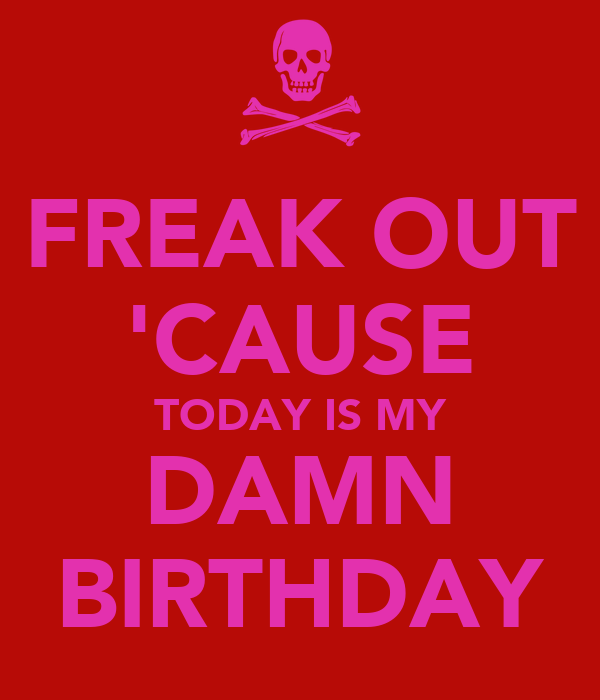 FREAK OUT 'CAUSE TODAY IS MY DAMN BIRTHDAY