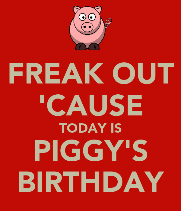 FREAK OUT 'CAUSE TODAY IS PIGGY'S BIRTHDAY