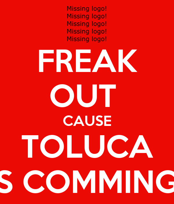 FREAK OUT  CAUSE TOLUCA IS COMMING