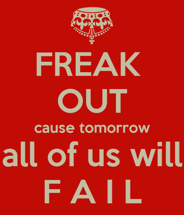 FREAK  OUT cause tomorrow all of us will F A I L