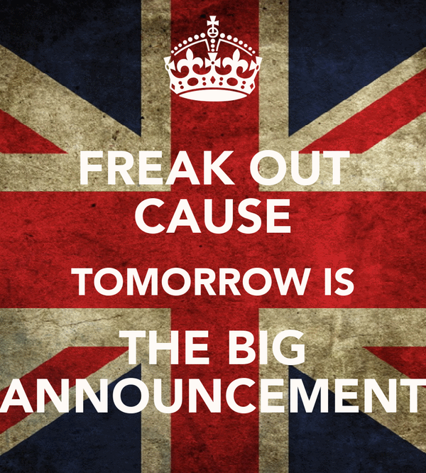 FREAK OUT CAUSE TOMORROW IS THE BIG ANNOUNCEMENT