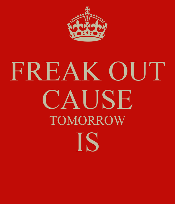 FREAK OUT CAUSE TOMORROW IS
