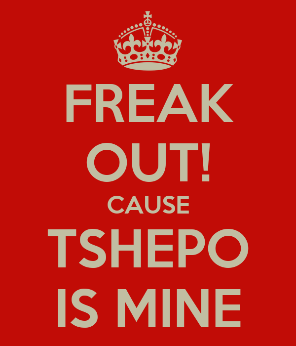 FREAK OUT! CAUSE TSHEPO IS MINE