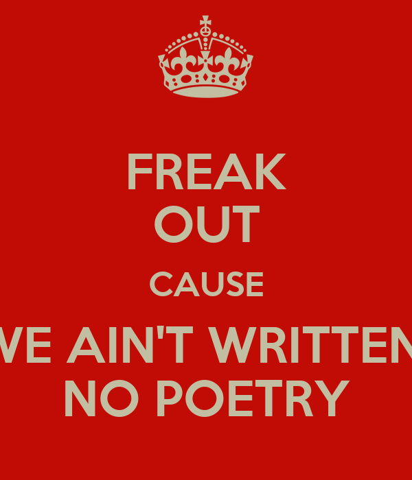 FREAK OUT CAUSE WE AIN'T WRITTEN  NO POETRY