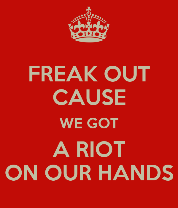 FREAK OUT CAUSE WE GOT A RIOT ON OUR HANDS