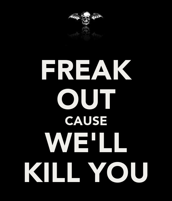 FREAK OUT CAUSE WE'LL KILL YOU