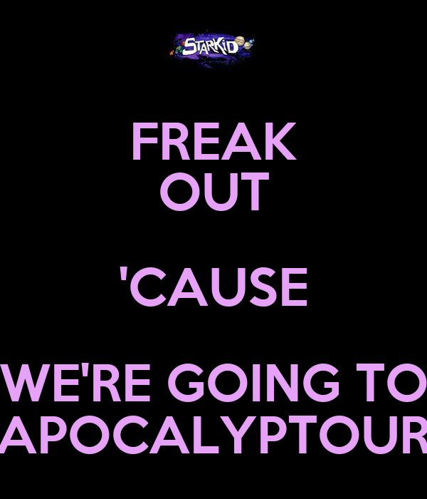 FREAK OUT 'CAUSE WE'RE GOING TO APOCALYPTOUR