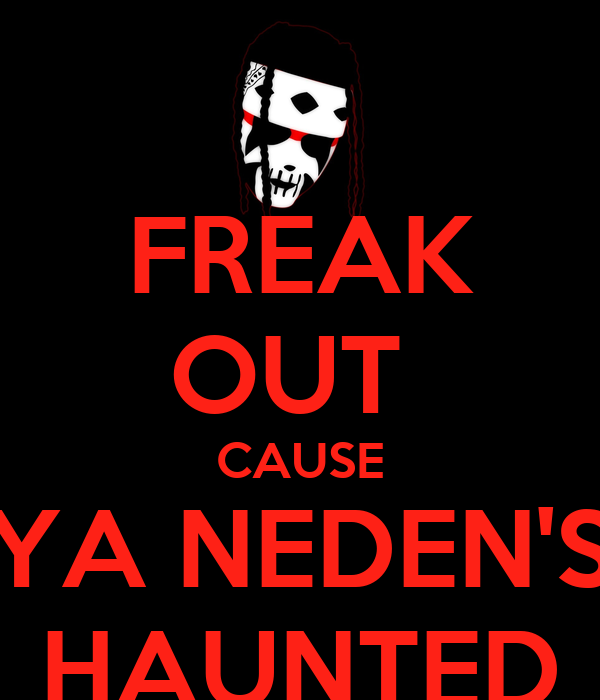 FREAK OUT  CAUSE YA NEDEN'S HAUNTED