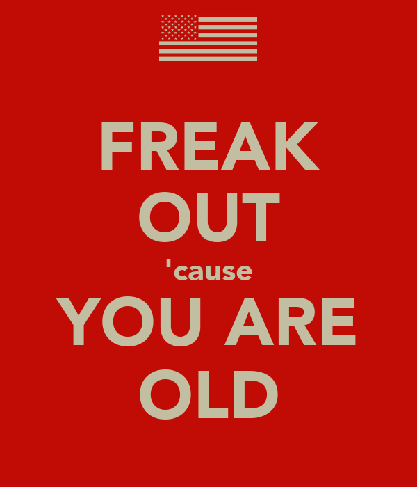 FREAK OUT 'cause YOU ARE OLD