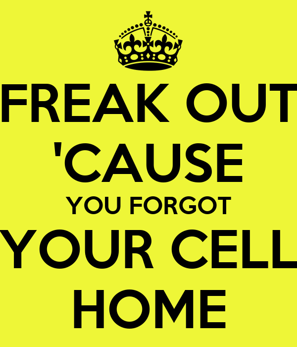 FREAK OUT 'CAUSE YOU FORGOT YOUR CELL HOME