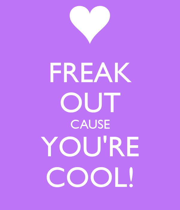 FREAK OUT CAUSE YOU'RE COOL!