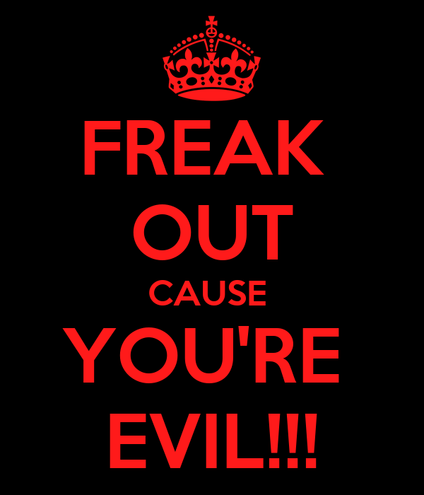 FREAK  OUT CAUSE  YOU'RE  EVIL!!!