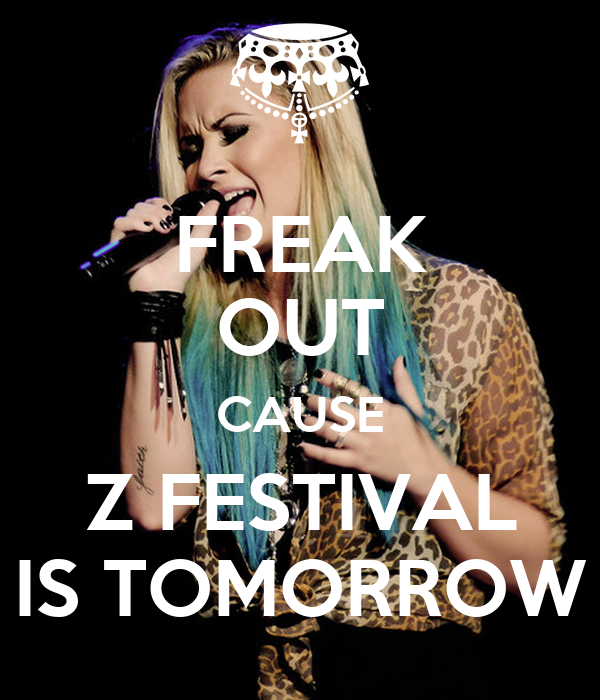 FREAK OUT CAUSE Z FESTIVAL IS TOMORROW