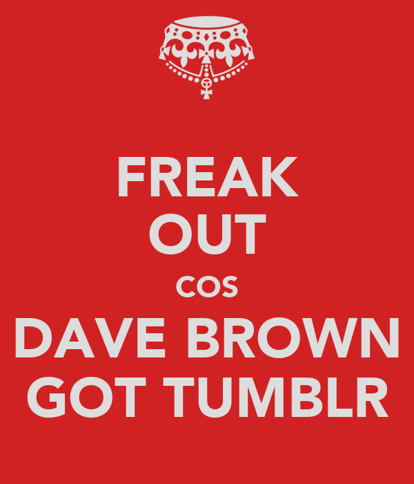 FREAK OUT COS DAVE BROWN GOT TUMBLR