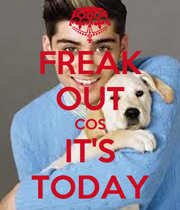 FREAK OUT COS IT'S TODAY