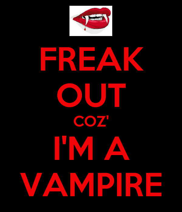 FREAK OUT COZ' I'M A VAMPIRE