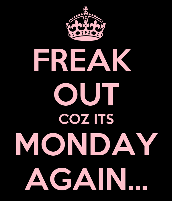 FREAK  OUT COZ ITS MONDAY AGAIN...