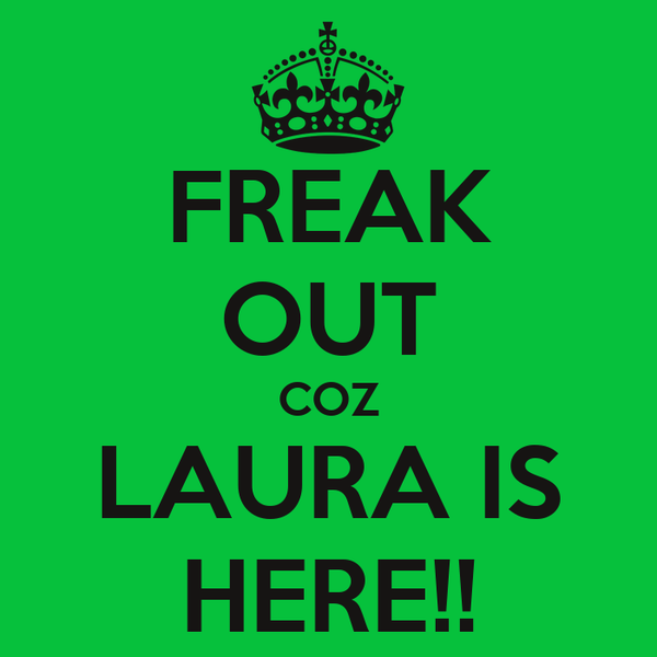 FREAK OUT COZ LAURA IS HERE!!