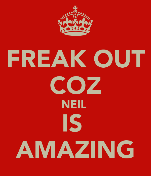 FREAK OUT COZ NEIL  IS  AMAZING