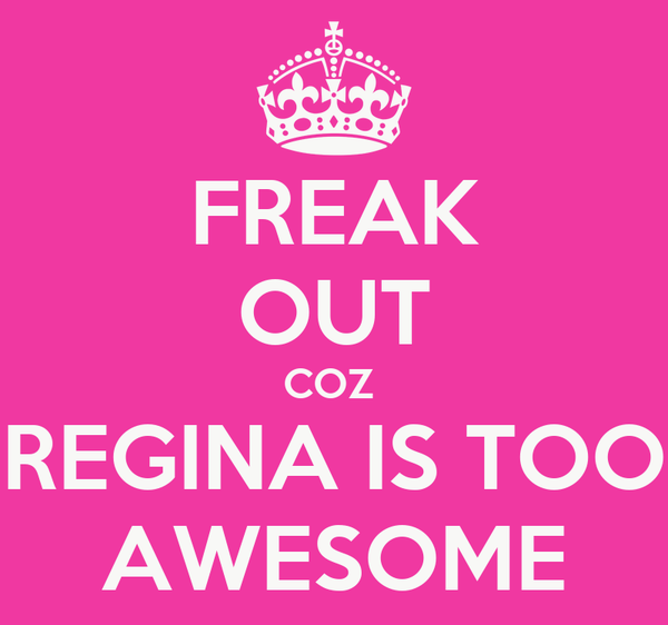 FREAK OUT COZ  REGINA IS TOO AWESOME