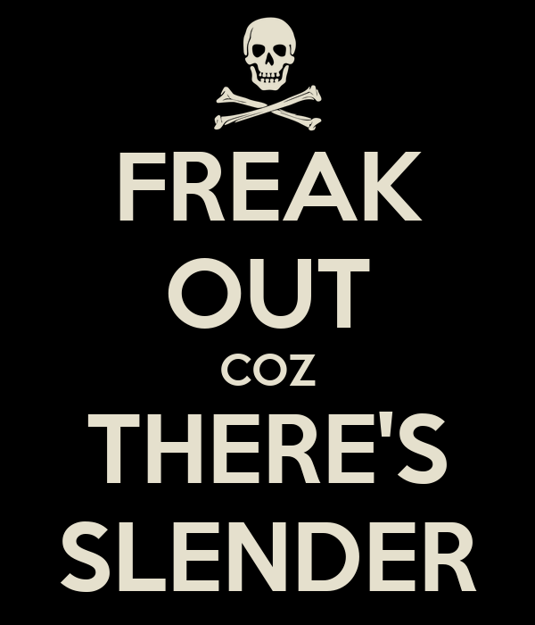FREAK OUT COZ THERE'S SLENDER