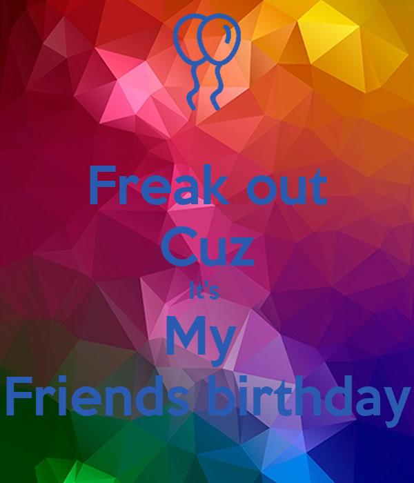 Freak out Cuz It's  My  Friends birthday