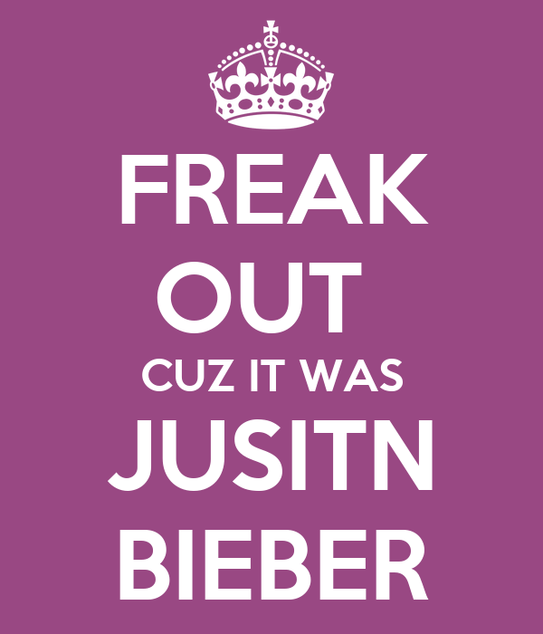 FREAK OUT  CUZ IT WAS JUSITN BIEBER