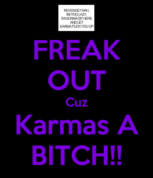 FREAK OUT Cuz Karmas A BITCH!!