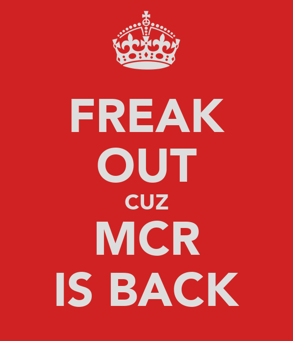 FREAK OUT CUZ MCR IS BACK