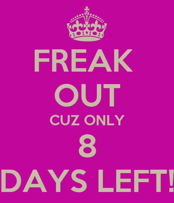 FREAK  OUT CUZ ONLY 8 DAYS LEFT!