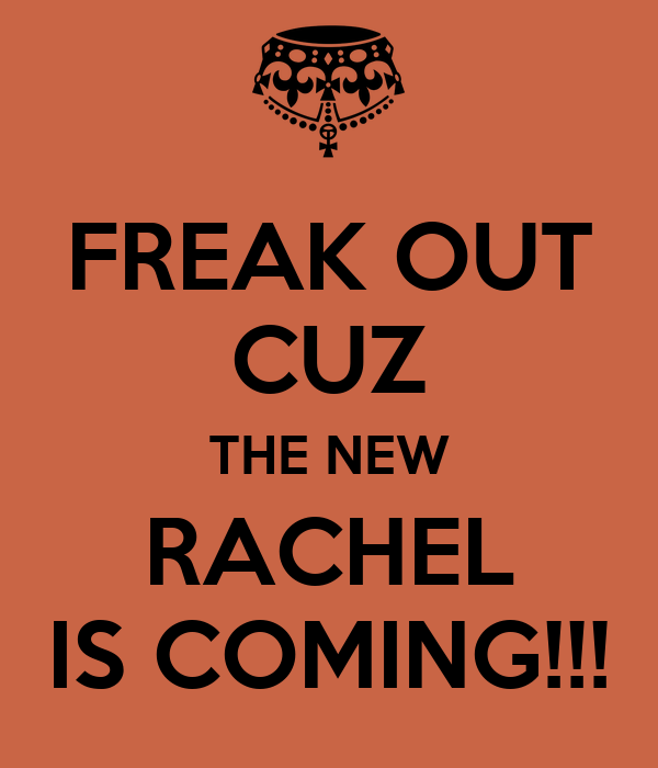 FREAK OUT CUZ THE NEW RACHEL IS COMING!!!