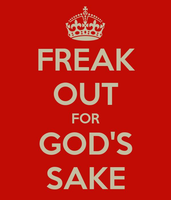 FREAK OUT FOR GOD'S SAKE