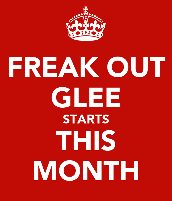 FREAK OUT GLEE STARTS THIS MONTH